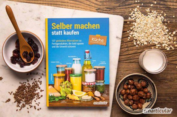 Selber machen statt kaufen - Küche - 137 gesündere Alternativen zu Fertigprodukten, die Geld sparen und die Umwelt schonen