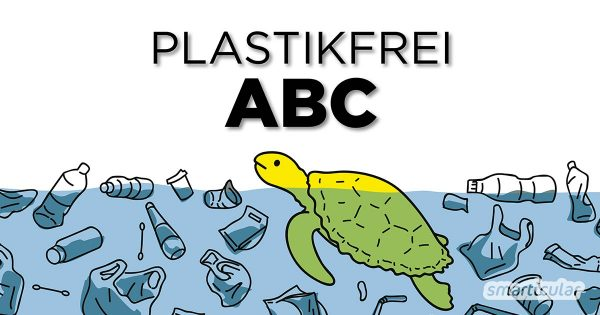 Plastikvermeidung im Haushalt ist gar nicht so schwer! Unser Plastikfrei-ABC mit alternativen von A bis Z hilft bei der Suche.