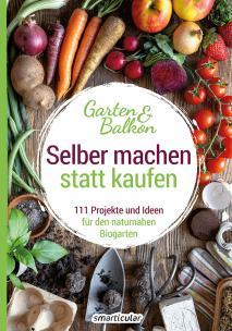 Selber machen statt kaufen – Garten und Balkon: 111 Projekte und Ideen für den naturnahen Biogarten 978-3-946658-30-6