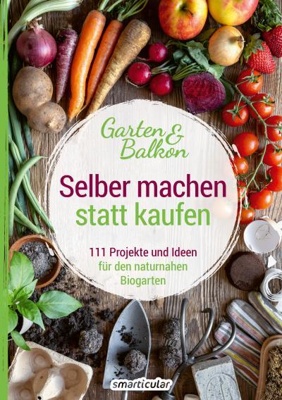 Selber machen statt kaufen – Garten und Balkon - 111 Projekte und Ideen für den naturnahen Biogarten - 978-3-946658-30-6