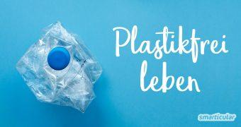 Plastikfrei leben Schritt für Schritt: Diese sieben Prinzipien helfen bei einem Leben ohne Plastik - der Umwelt und deiner Gesundheit zuliebe.