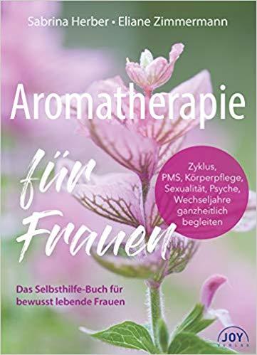 Aromatherapie für Frauen. Zyklus, PMS, Körperpflege, Sexualität, Psyche, Wechseljahre ganzheitlich begleiten.