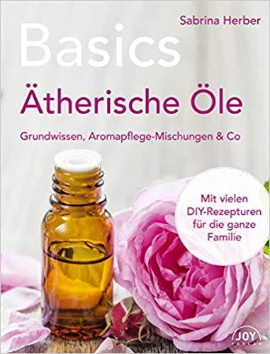 Basics - Ätherische Öle. Grundwissen, Aromapflege-Mischungen & Co.